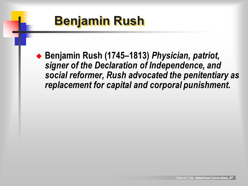 Clear & Cole, American Corrections, 8 th Benjamin Rush Benjamin Rush Benjamin Rush (1745–1813) Physician, patriot, signer of the Declaration of Indepe