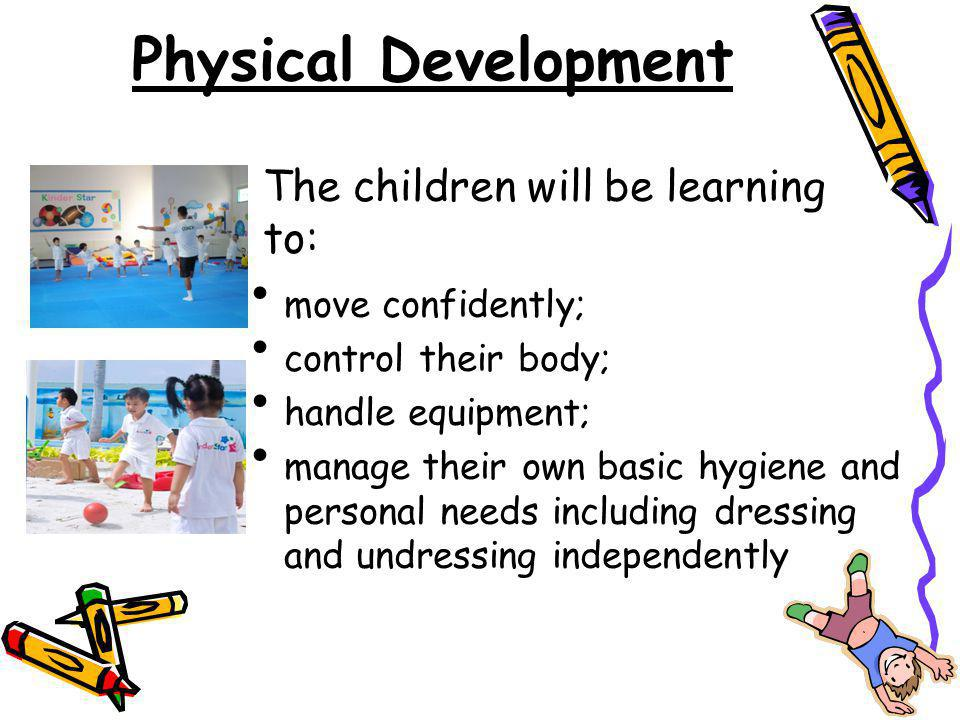 Physical Development move confidently; control their body; handle equipment; manage their own basic hygiene and personal needs including dressing and