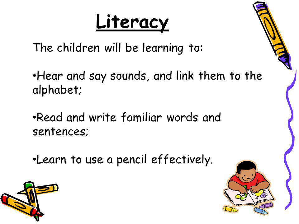 Literacy The children will be learning to: Hear and say sounds, and link them to the alphabet; Read and write familiar words and sentences; Learn to u