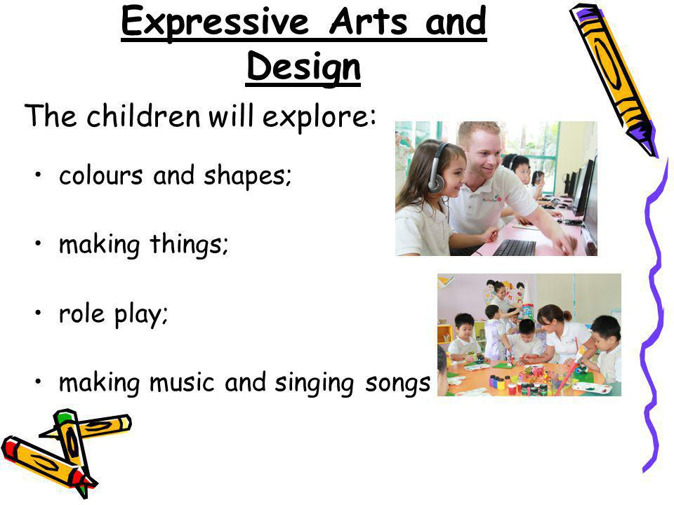 Expressive Arts and Design colours and shapes; making things; role play; making music and singing songs The children will explore: