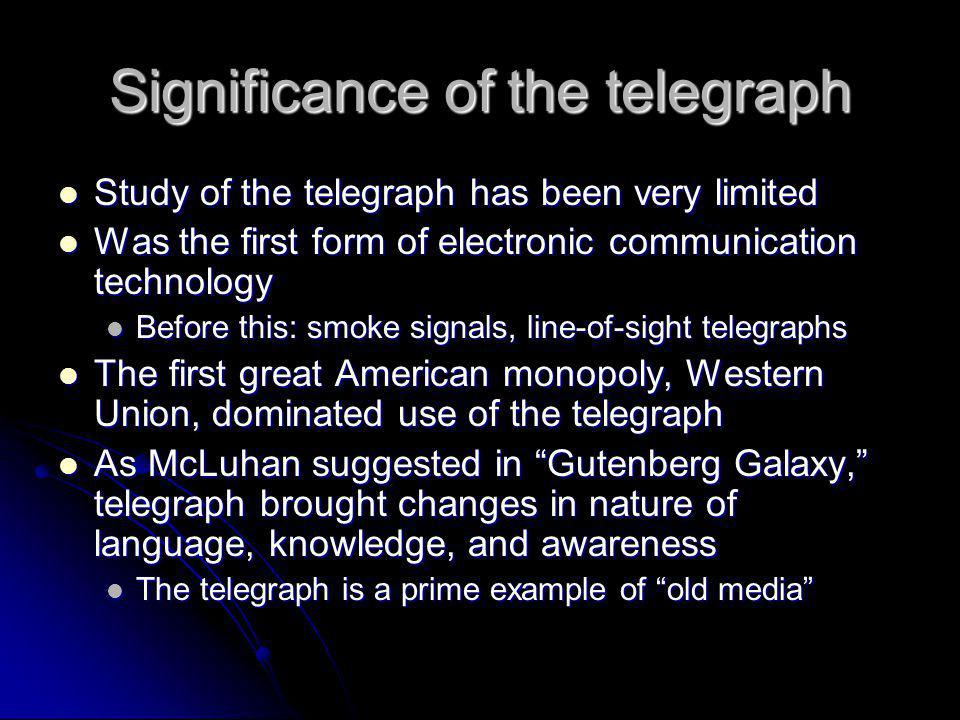 Significance of the telegraph Study of the telegraph has been very limited Study of the telegraph has been very limited Was the first form of electronic communication technology Was the first form of electronic communication technology Before this: smoke signals, line-of-sight telegraphs Before this: smoke signals, line-of-sight telegraphs The first great American monopoly, Western Union, dominated use of the telegraph The first great American monopoly, Western Union, dominated use of the telegraph As McLuhan suggested in Gutenberg Galaxy, telegraph brought changes in nature of language, knowledge, and awareness As McLuhan suggested in Gutenberg Galaxy, telegraph brought changes in nature of language, knowledge, and awareness The telegraph is a prime example of old media The telegraph is a prime example of old media