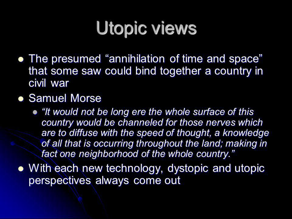 Utopic views The presumed annihilation of time and space that some saw could bind together a country in civil war The presumed annihilation of time and space that some saw could bind together a country in civil war Samuel Morse Samuel Morse It would not be long ere the whole surface of this country would be channeled for those nerves which are to diffuse with the speed of thought, a knowledge of all that is occurring throughout the land; making in fact one neighborhood of the whole country.