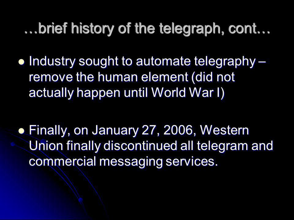 …brief history of the telegraph, cont… Industry sought to automate telegraphy – remove the human element (did not actually happen until World War I) Industry sought to automate telegraphy – remove the human element (did not actually happen until World War I) Finally, on January 27, 2006, Western Union finally discontinued all telegram and commercial messaging services.