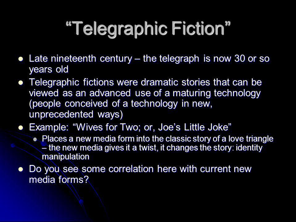 Telegraphic Fiction Late nineteenth century – the telegraph is now 30 or so years old Late nineteenth century – the telegraph is now 30 or so years old Telegraphic fictions were dramatic stories that can be viewed as an advanced use of a maturing technology (people conceived of a technology in new, unprecedented ways) Telegraphic fictions were dramatic stories that can be viewed as an advanced use of a maturing technology (people conceived of a technology in new, unprecedented ways) Example: Wives for Two; or, Joes Little Joke Example: Wives for Two; or, Joes Little Joke Places a new media form into the classic story of a love triangle – the new media gives it a twist, it changes the story: identity manipulation Places a new media form into the classic story of a love triangle – the new media gives it a twist, it changes the story: identity manipulation Do you see some correlation here with current new media forms.