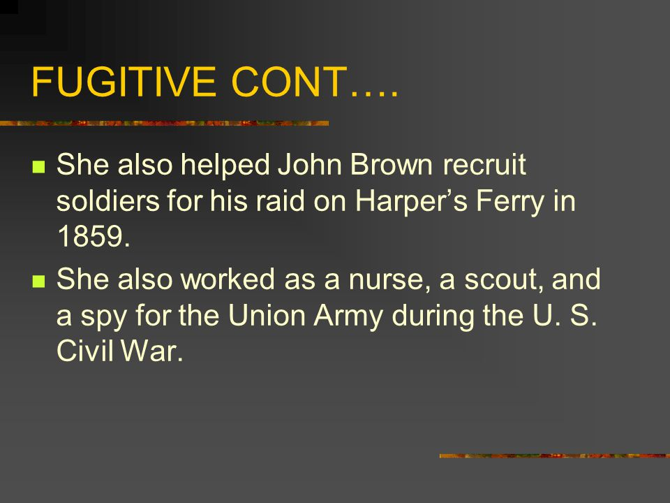 FUGITIVE CONT…. She also helped John Brown recruit soldiers for his raid on Harpers Ferry in 1859.