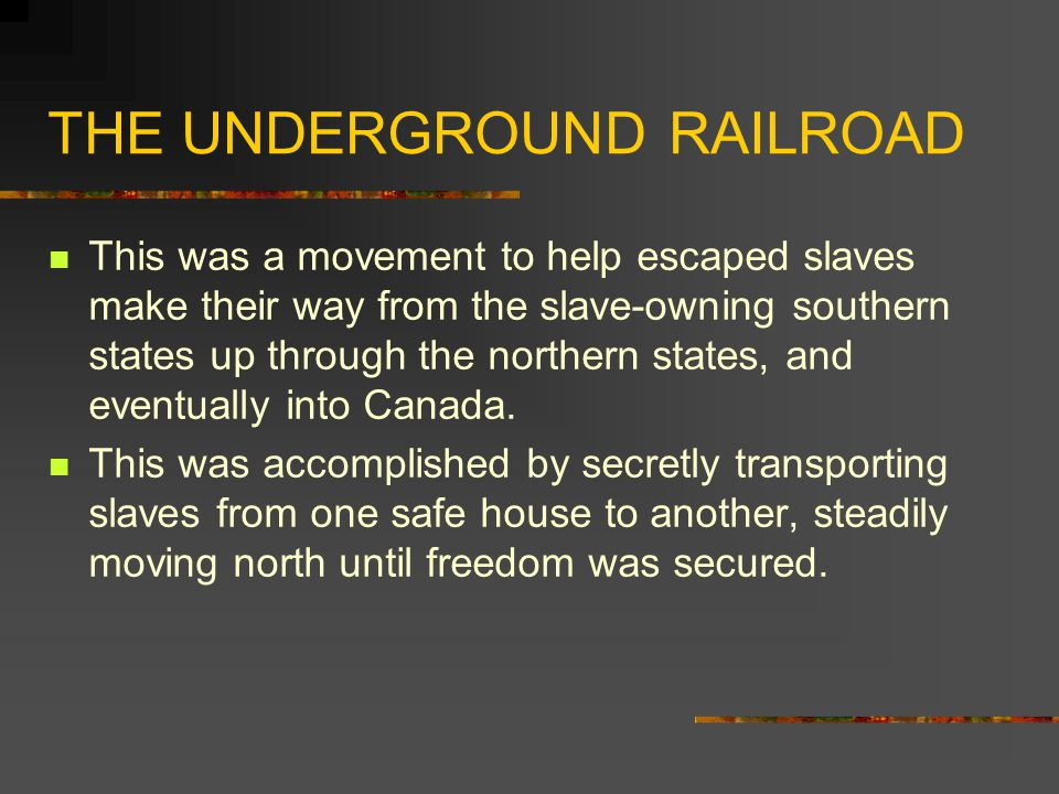 THE UNDERGROUND RAILROAD This was a movement to help escaped slaves make their way from the slave-owning southern states up through the northern states, and eventually into Canada.