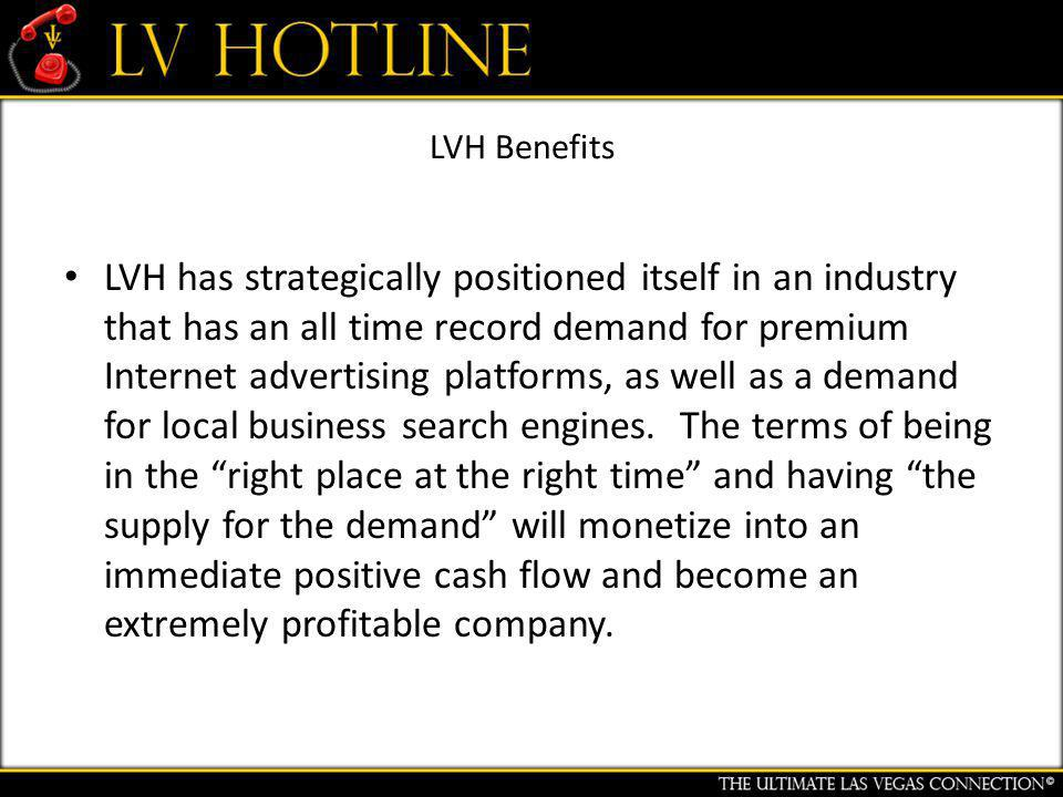 LVH Benefits LVH has strategically positioned itself in an industry that has an all time record demand for premium Internet advertising platforms, as well as a demand for local business search engines.