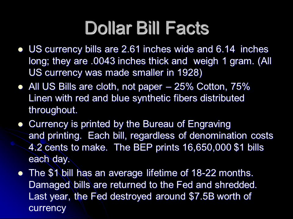 Dollar Bill Facts US currency bills are 2.61 inches wide and 6.14 inches long; they are.0043 inches thick and weigh 1 gram. (All US currency was made
