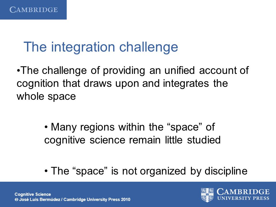 Cognitive Science José Luis Bermúdez / Cambridge University Press 2010 The integration challenge The challenge of providing an unified account of cogn