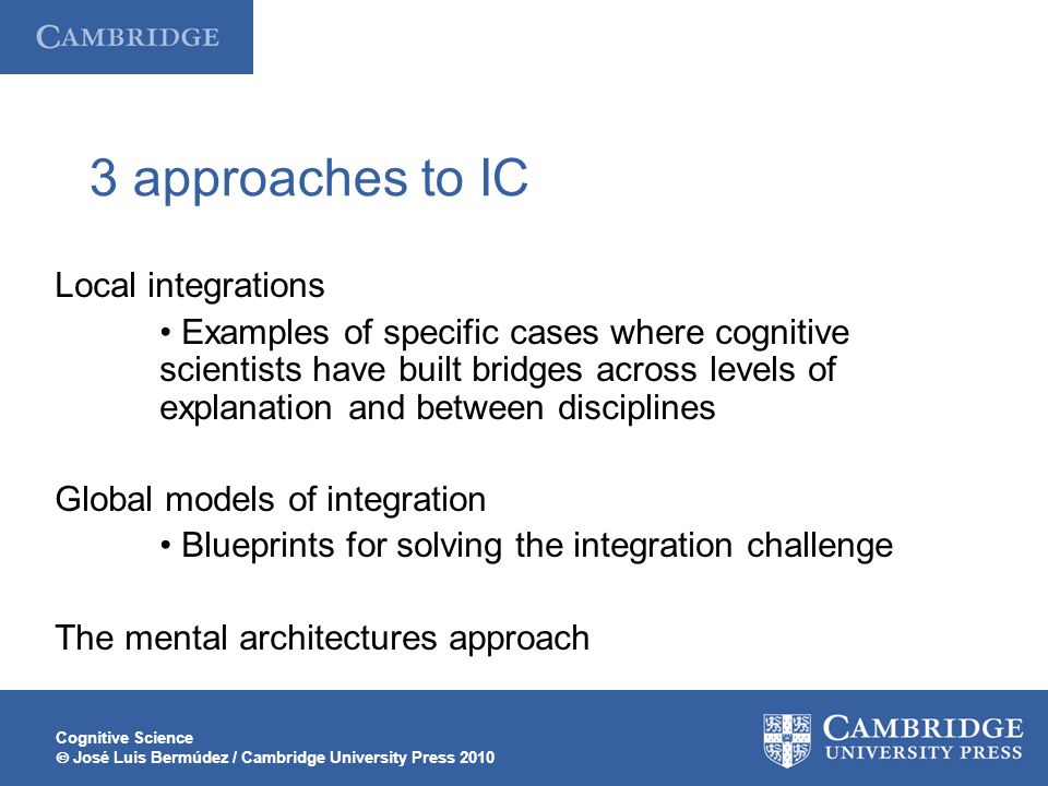 Cognitive Science José Luis Bermúdez / Cambridge University Press 2010 3 approaches to IC Local integrations Examples of specific cases where cognitiv