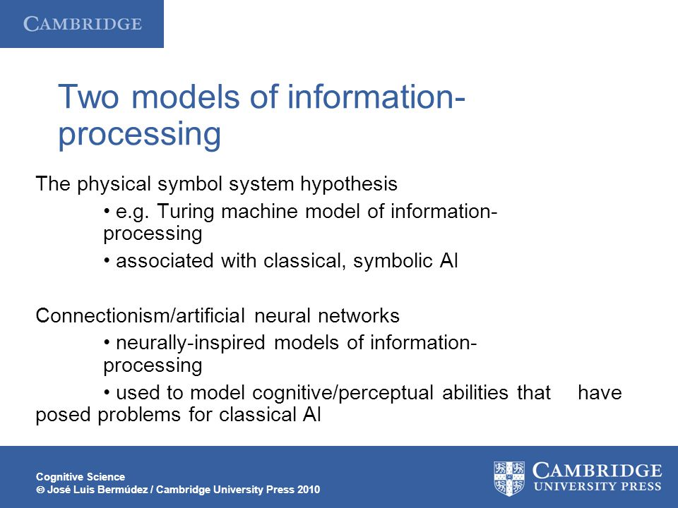 Cognitive Science José Luis Bermúdez / Cambridge University Press 2010 Two models of information- processing The physical symbol system hypothesis e.g