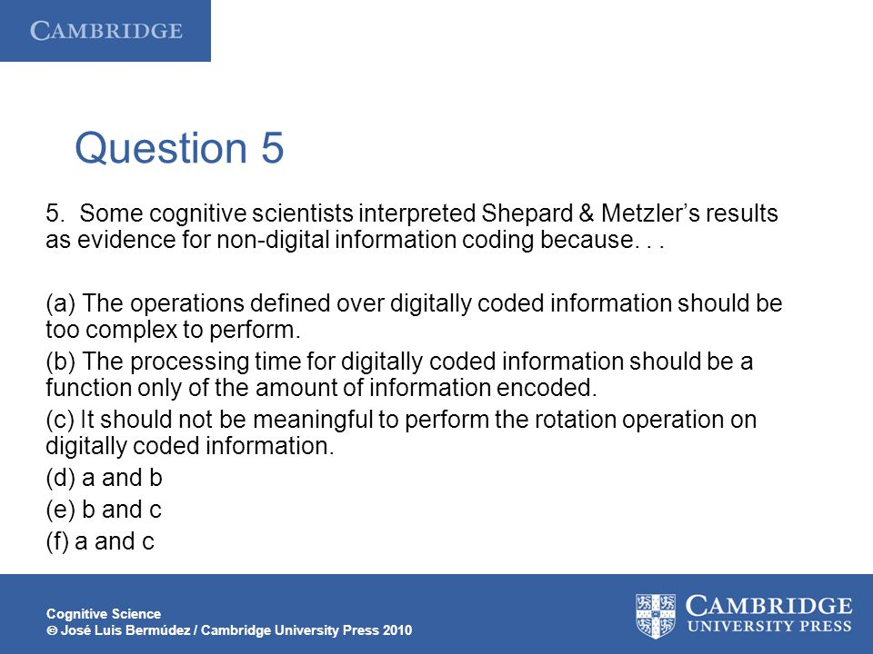 Cognitive Science José Luis Bermúdez / Cambridge University Press 2010 Question 5 5. Some cognitive scientists interpreted Shepard & Metzlers results