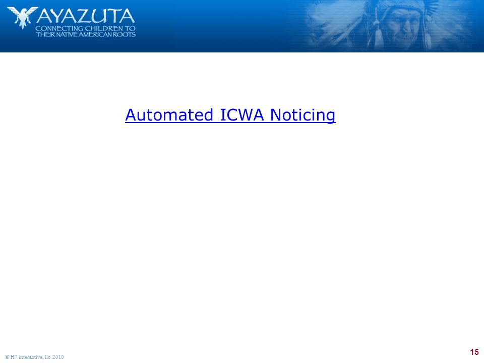15 © H7 interactive, llc 2010 Automated ICWA Noticing