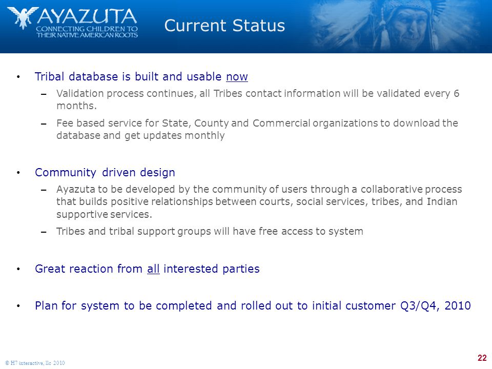 22 © H7 interactive, llc 2010 Current Status Tribal database is built and usable now – Validation process continues, all Tribes contact information will be validated every 6 months.
