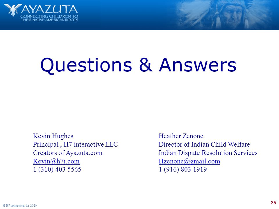 25 © H7 interactive, llc 2010 Questions & Answers Kevin Hughes Principal, H7 interactive LLC Creators of Ayazuta.com Kevin@h7i.com 1 (310) 403 5565 Heather Zenone Director of Indian Child Welfare Indian Dispute Resolution Services Hzenone@gmail.com 1 (916) 803 1919