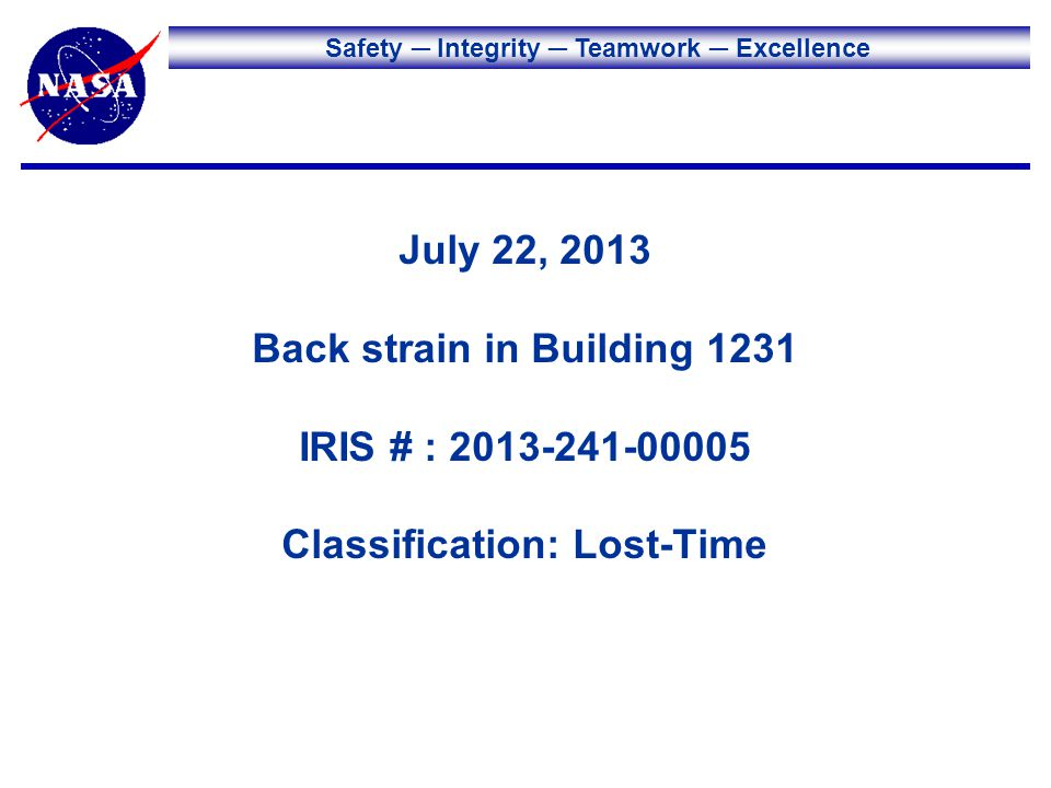 Safety Integrity Teamwork Excellence July 22, 2013 Back strain in Building 1231 IRIS # : 2013-241-00005 Classification: Lost-Time