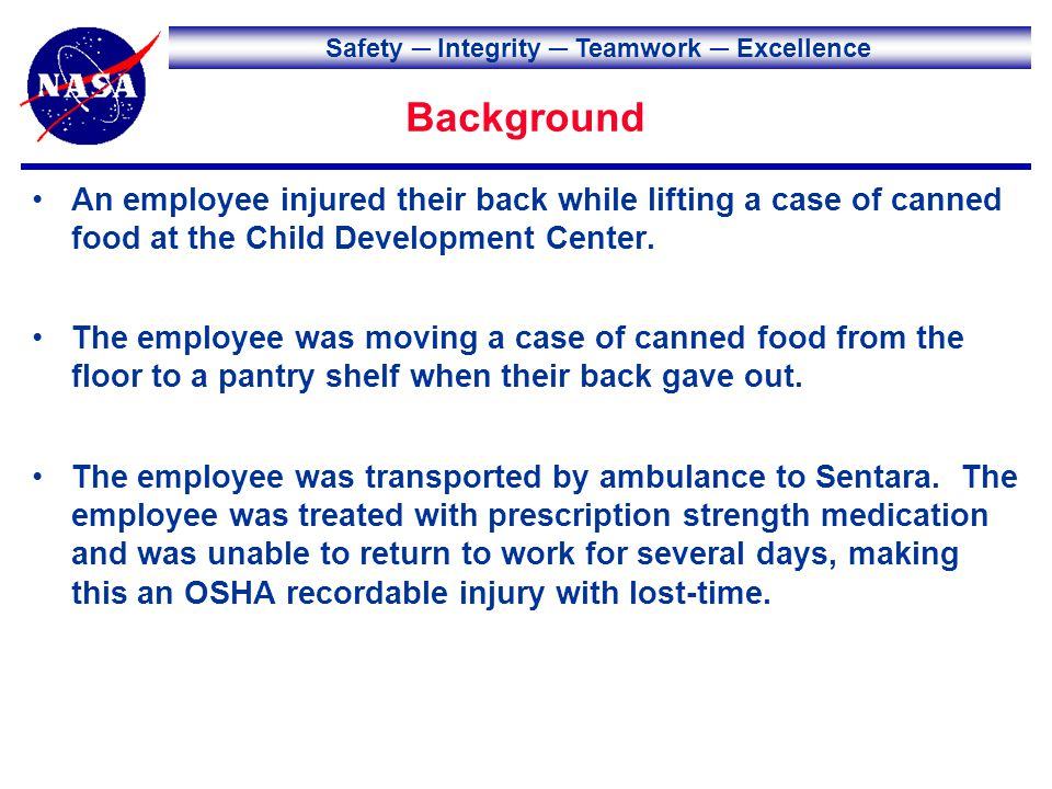 Safety Integrity Teamwork Excellence Background An employee injured their back while lifting a case of canned food at the Child Development Center.