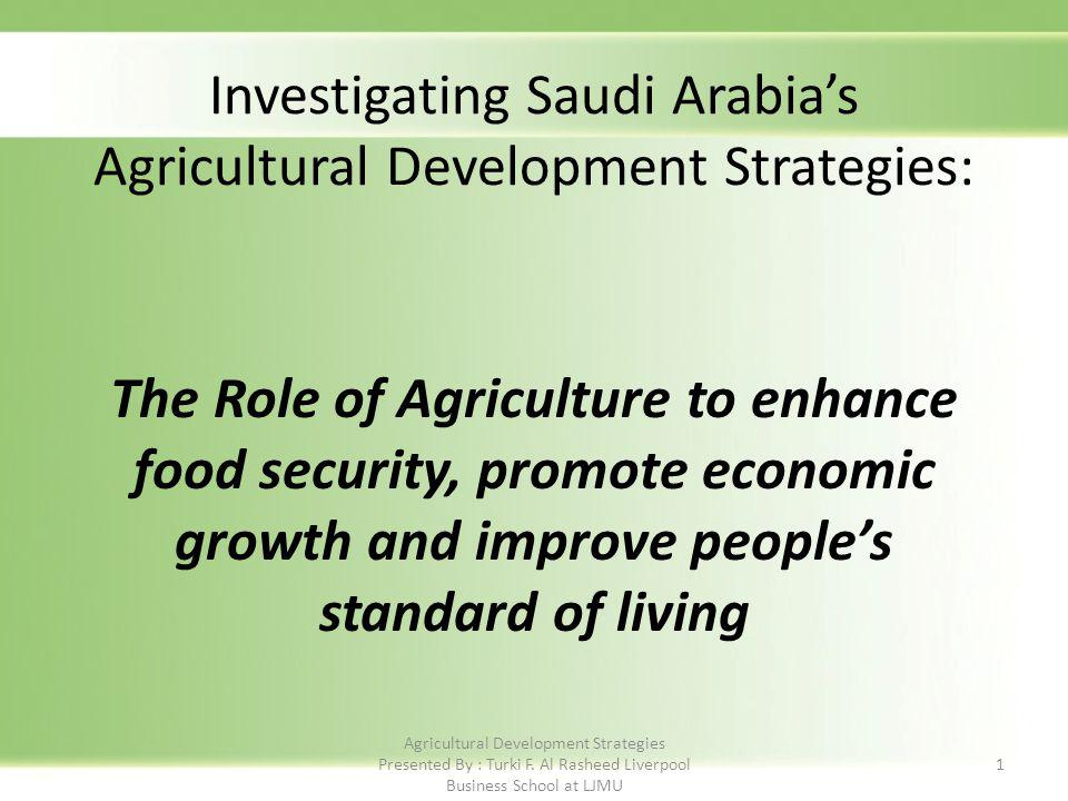 The Role of Agriculture to enhance food security, promote economic growth and improve peoples standard of living 1 Investigating Saudi Arabias Agricultural Development Strategies: Agricultural Development Strategies Presented By : Turki F.