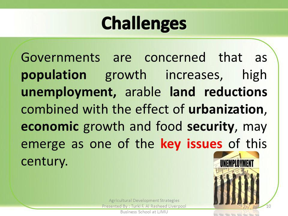 Governments are concerned that as population growth increases, high unemployment, arable land reductions combined with the effect of urbanization, economic growth and food security, may emerge as one of the key issues of this century.