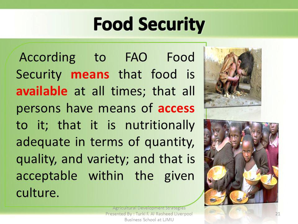 21 According to FAO Food Security means that food is available at all times; that all persons have means of access to it; that it is nutritionally adequate in terms of quantity, quality, and variety; and that is acceptable within the given culture.