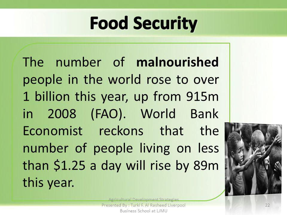 22 The number of malnourished people in the world rose to over 1 billion this year, up from 915m in 2008 (FAO).