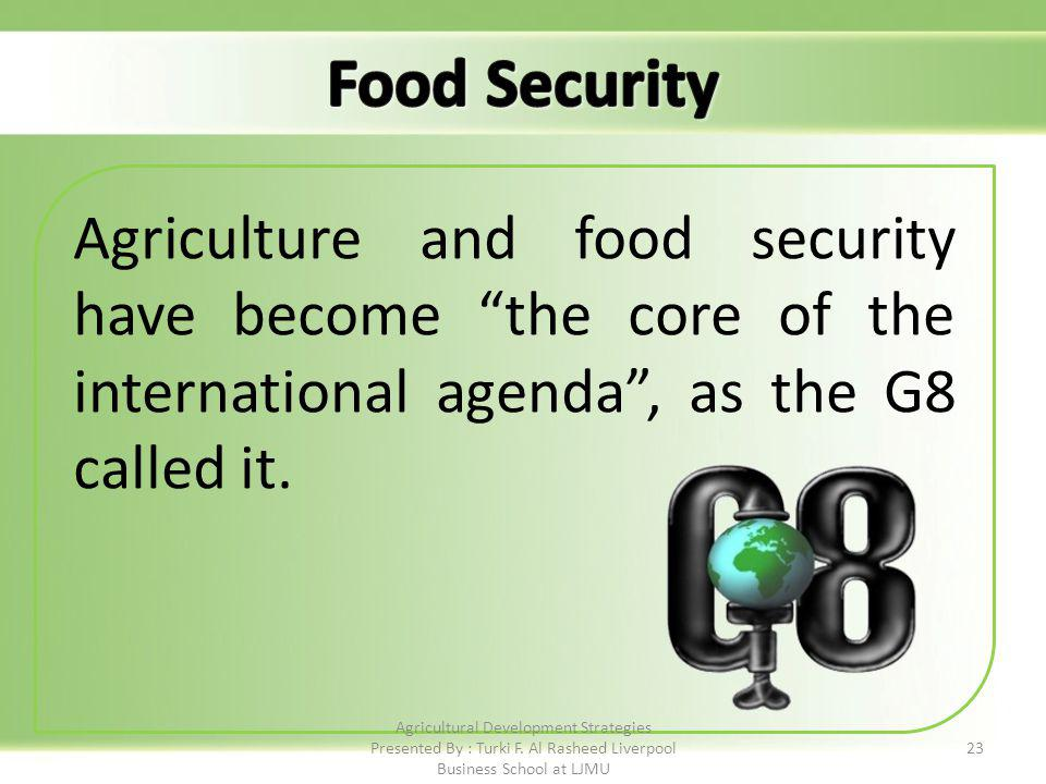 23 Agriculture and food security have become the core of the international agenda, as the G8 called it.