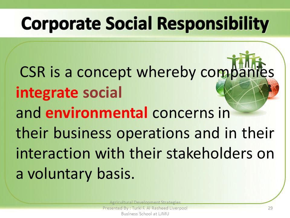 29 CSR is a concept whereby companies integrate social and environmental concerns in their business operations and in their interaction with their stakeholders on a voluntary basis.