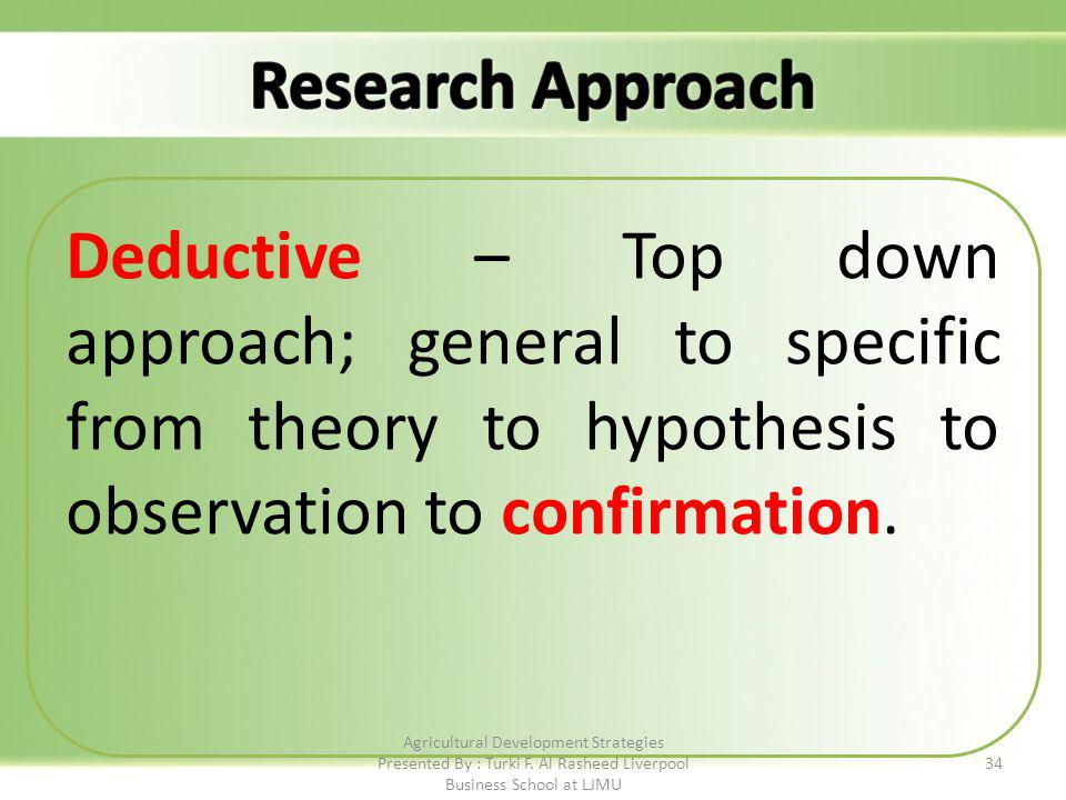 Deductive – Top down approach; general to specific from theory to hypothesis to observation to confirmation.