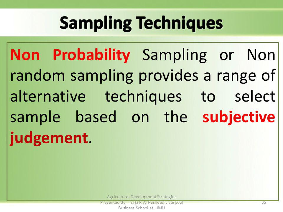 35 Non Probability Sampling or Non random sampling provides a range of alternative techniques to select sample based on the subjective judgement.