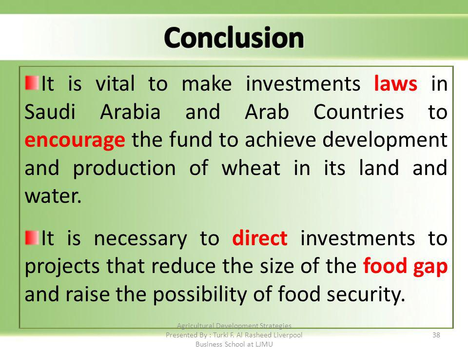 38 It is vital to make investments laws in Saudi Arabia and Arab Countries to encourage the fund to achieve development and production of wheat in its land and water.