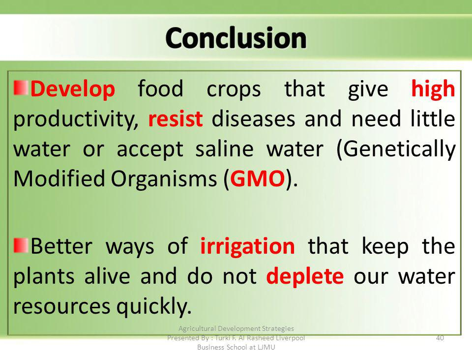 40 Develop food crops that give high productivity, resist diseases and need little water or accept saline water (Genetically Modified Organisms (GMO).