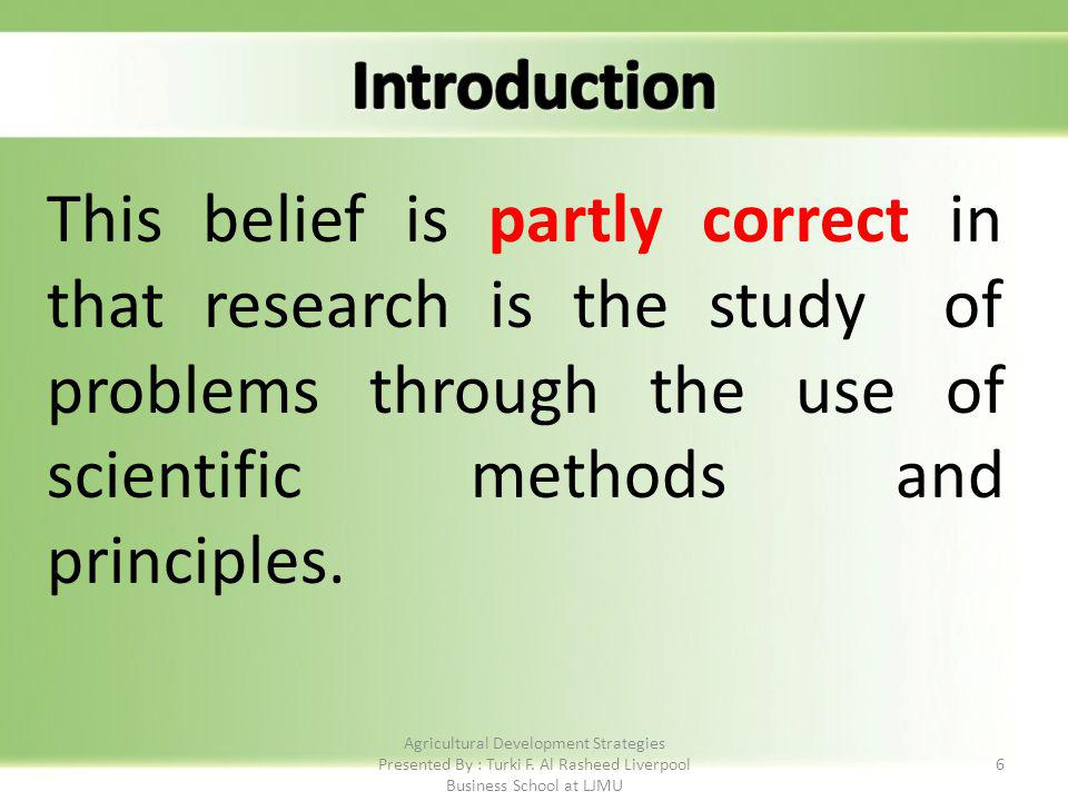 6 This belief is partly correct in that research is the study of problems through the use of scientific methods and principles.