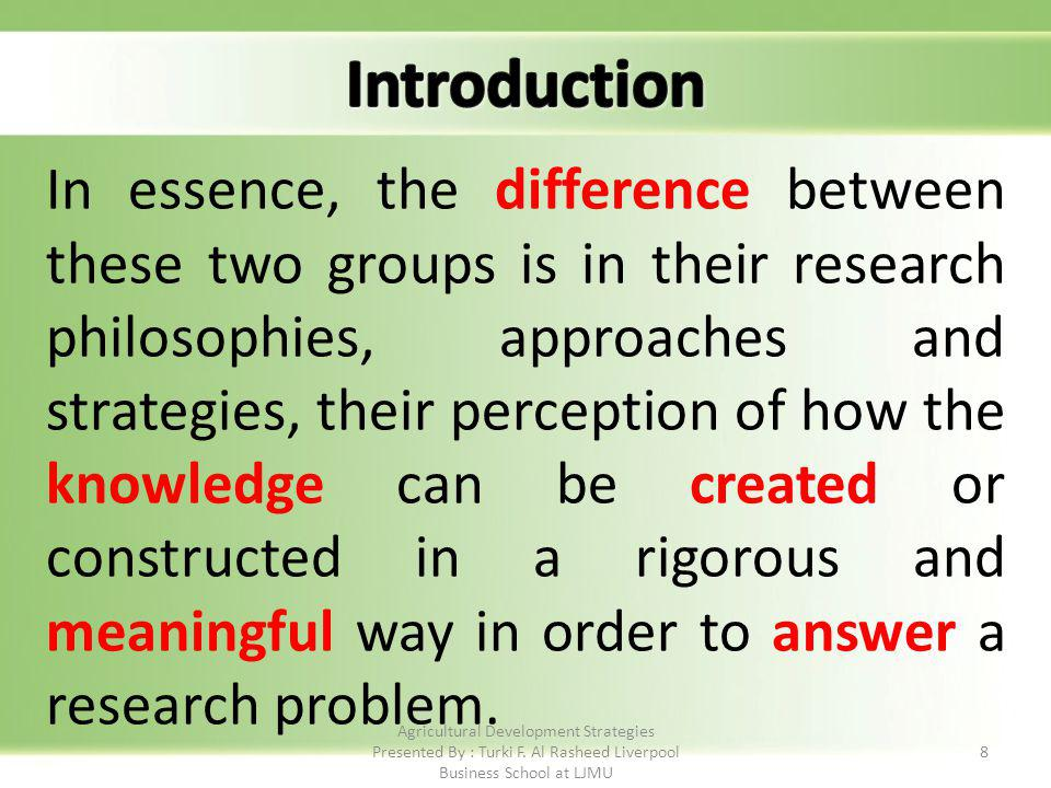 8 In essence, the difference between these two groups is in their research philosophies, approaches and strategies, their perception of how the knowledge can be created or constructed in a rigorous and meaningful way in order to answer a research problem.