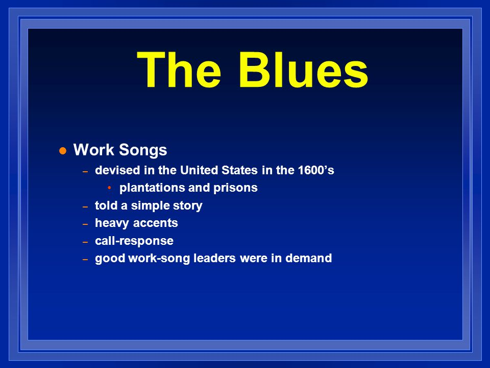 Work Songs – devised in the United States in the 1600s plantations and prisons – told a simple story – heavy accents – call-response – good work-song