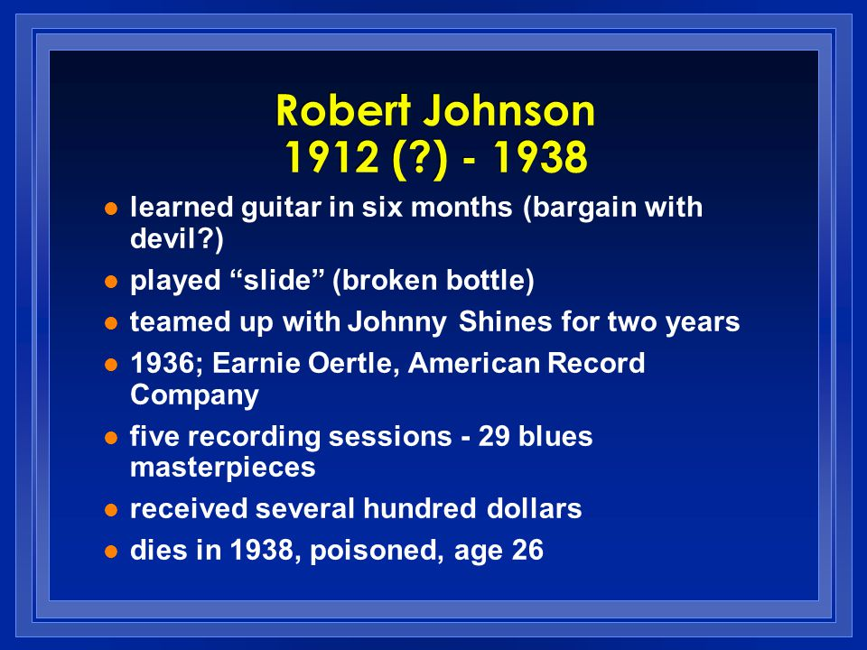 learned guitar in six months (bargain with devil?) played slide (broken bottle) teamed up with Johnny Shines for two years 1936; Earnie Oertle, Americ