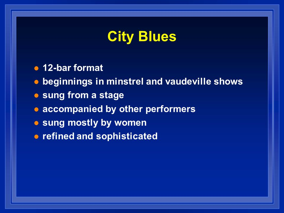 City Blues 12-bar format beginnings in minstrel and vaudeville shows sung from a stage accompanied by other performers sung mostly by women refined an