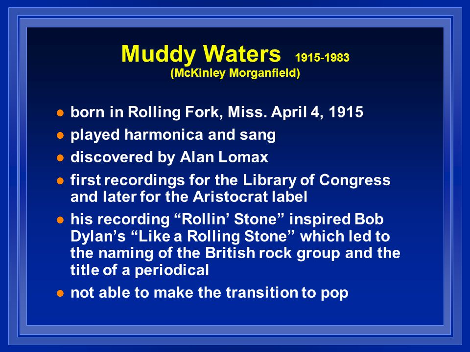Muddy Waters 1915-1983 (McKinley Morganfield) born in Rolling Fork, Miss. April 4, 1915 played harmonica and sang discovered by Alan Lomax first recor