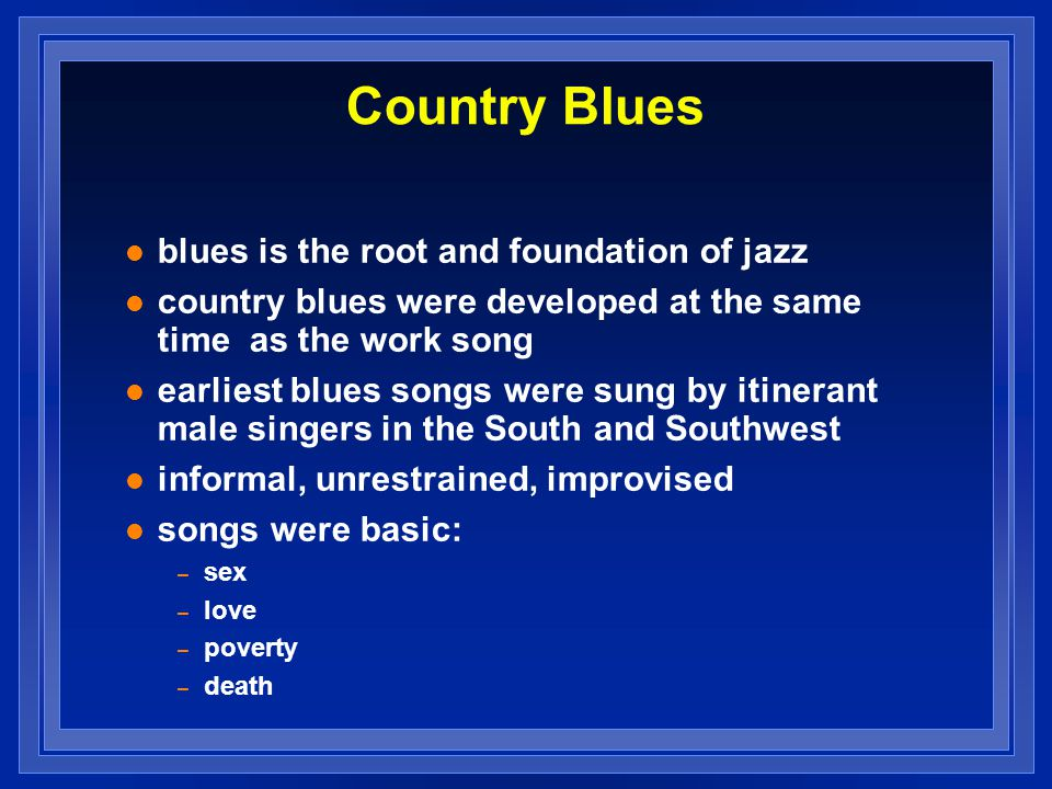 Country Blues blues is the root and foundation of jazz country blues were developed at the same time as the work song earliest blues songs were sung b