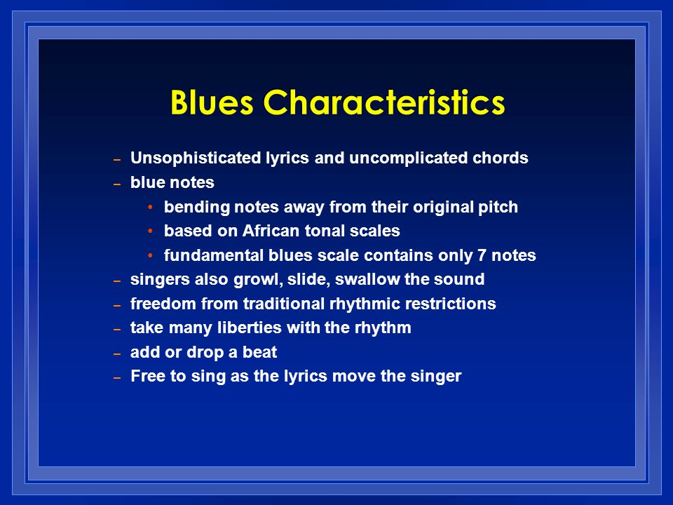 – Unsophisticated lyrics and uncomplicated chords – blue notes bending notes away from their original pitch based on African tonal scales fundamental