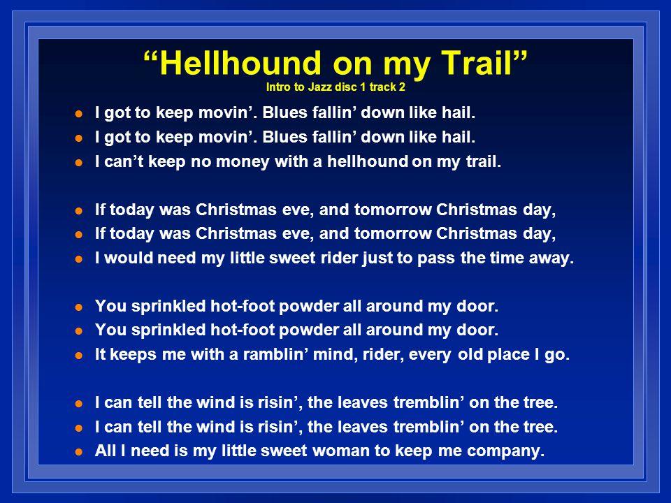 Hellhound on my Trail Intro to Jazz disc 1 track 2 I got to keep movin. Blues fallin down like hail. I cant keep no money with a hellhound on my trail