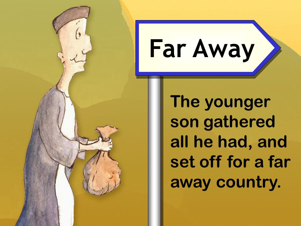 Far Away The younger son gathered all he had, and set off for a far away country.