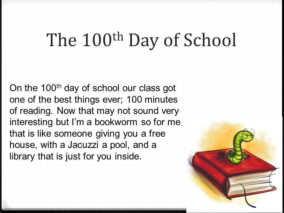 The 100 th Day of School On the 100 th day of school our class got one of the best things ever; 100 minutes of reading.