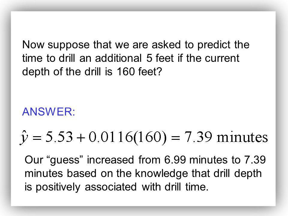ANSWER: Our guess increased from 6.99 minutes to 7.39 minutes based on the knowledge that drill depth is positively associated with drill time.