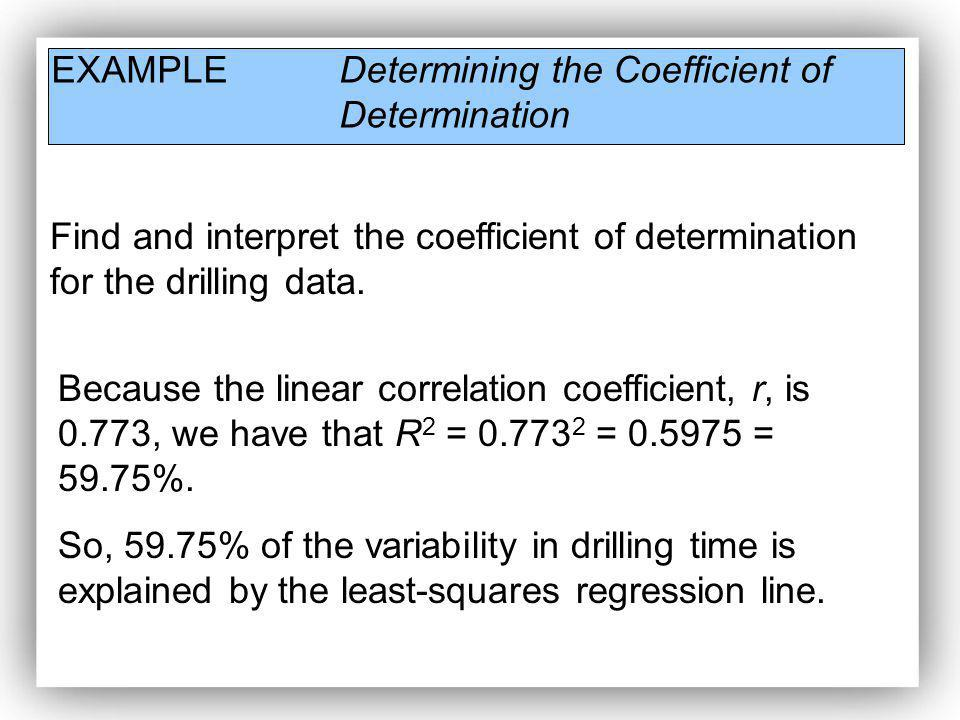 EXAMPLE Determining the Coefficient of Determination Find and interpret the coefficient of determination for the drilling data. Because the linear cor
