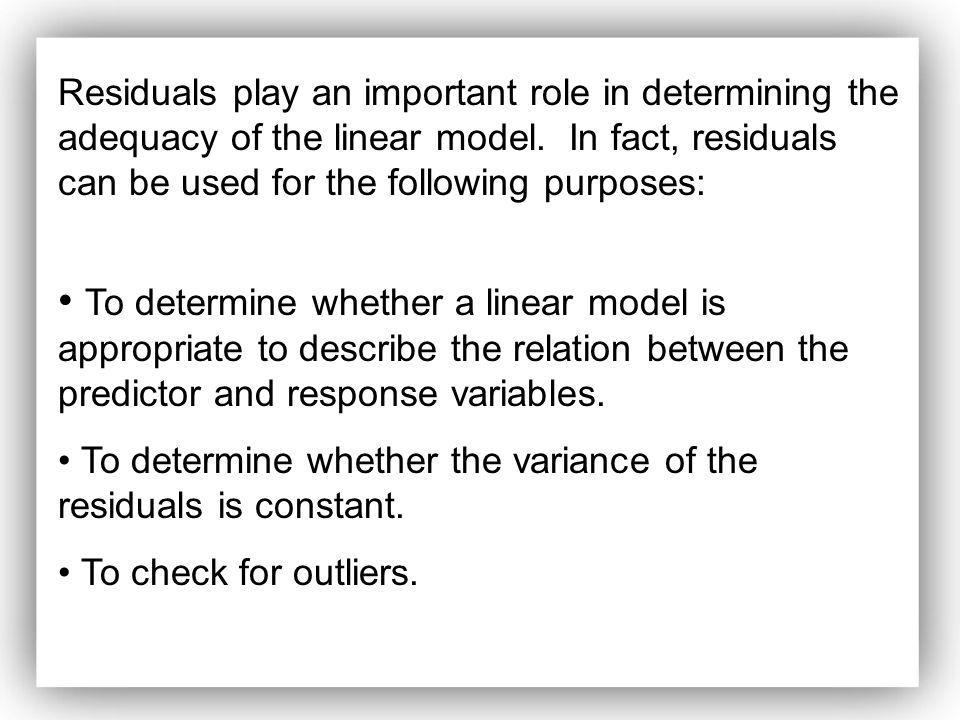 Residuals play an important role in determining the adequacy of the linear model. In fact, residuals can be used for the following purposes: To determ
