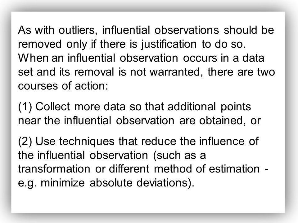 As with outliers, influential observations should be removed only if there is justification to do so. When an influential observation occurs in a data