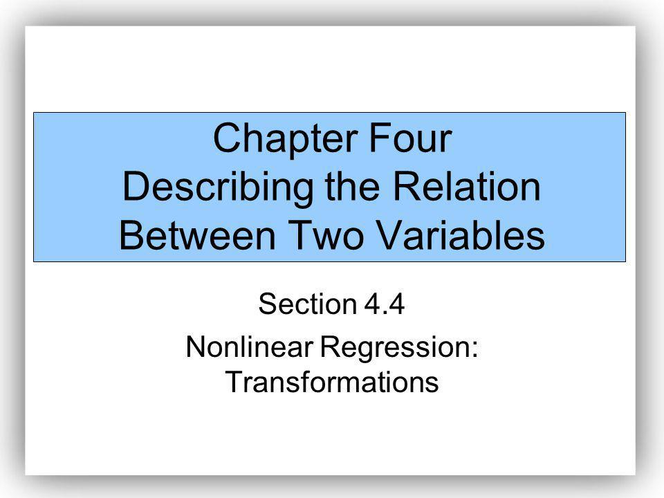 Chapter Four Describing the Relation Between Two Variables Section 4.4 Nonlinear Regression: Transformations