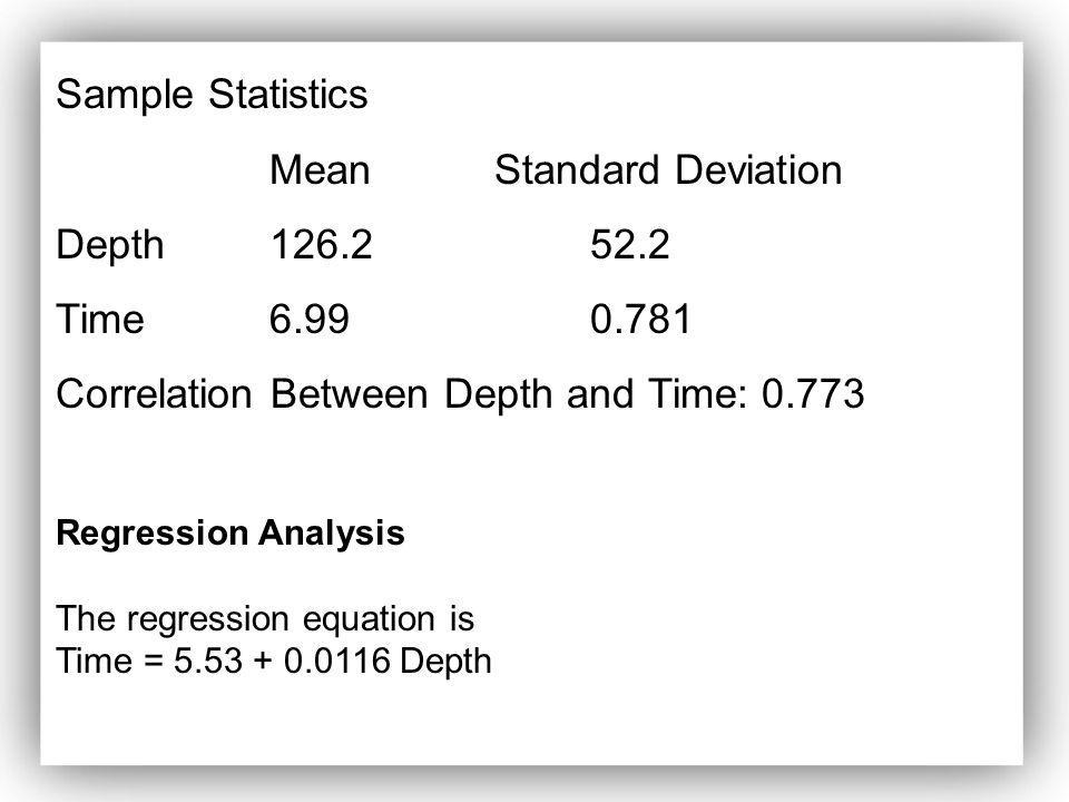 Regression Analysis The regression equation is Time = 5.53 + 0.0116 Depth Sample Statistics Mean Standard Deviation Depth126.252.2 Time6.990.781 Corre