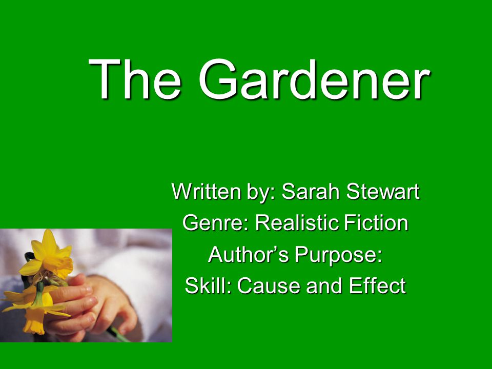 The Gardener Written by: Sarah Stewart Genre: Realistic Fiction Authors Purpose: Skill: Cause and Effect