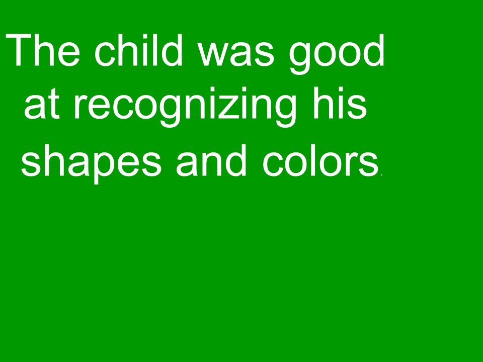 The child was good at recognizing his shapes and colors.